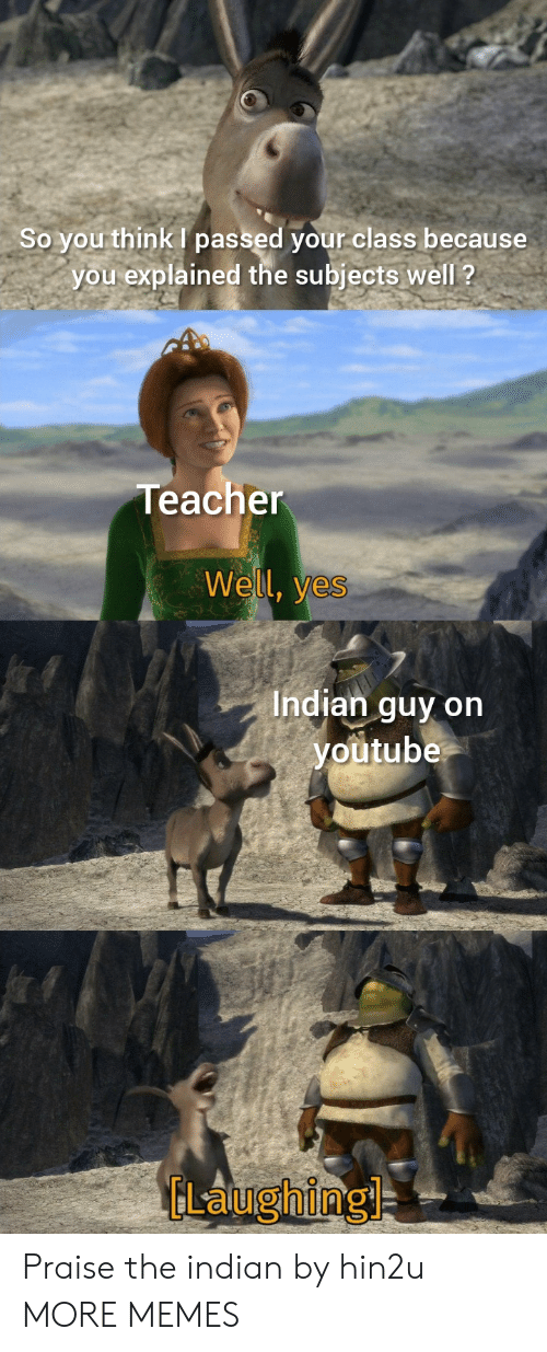 Praise: So you think passed your class because  you explained the subjects well ?  Teacher  Well, yes  Indian guy on  youtube  GLaughing Praise the indian by hin2u MORE MEMES