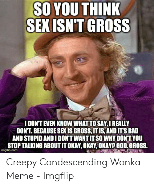 Creepy Condescending: SO YOU THINK  SEXISN'T GROSS  I DON'T EVEN KNOW WHAT TO SAY,I REALLY  DON'T. BECAUSE SEXIS GROSS, IT IS,AND ITS BAD  AND STUPID ANDI DON'T WANT IT SO WHY DONT YOU  STOP TALKING ABOUT IT OKAY, OKAY,OKAY? GOD.GROSS.  imgflip.com Creepy Condescending Wonka Meme - Imgflip