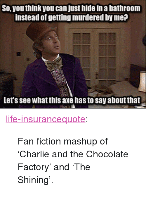 """fan fiction: So, you think you can just hide in a bathroom  instead of getting murdered by me?  Let's see what this axe has to say about that <p><a href=""""http://life-insurancequote.tumblr.com/post/154544528975/fan-fiction-mashup-of-charlie-and-the-chocolate"""" class=""""tumblr_blog"""">life-insurancequote</a>:</p><blockquote><p>Fan fiction mashup of 'Charlie and the Chocolate Factory' and 'The Shining'.</p></blockquote>"""
