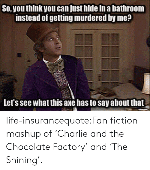 fan fiction: So, you think you can just hide in a bathroom  instead of getting murdered by me?  Let's see what this axe has to say about that life-insurancequote:Fan fiction mashup of 'Charlie and the Chocolate Factory' and 'The Shining'.