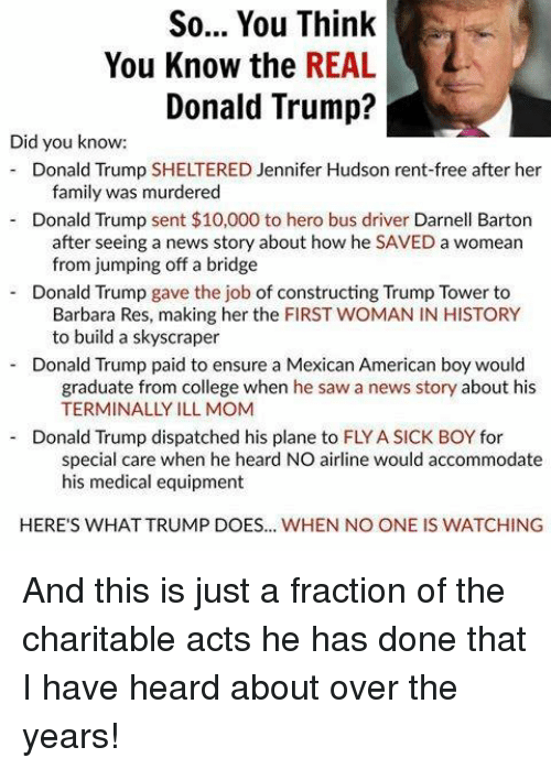 accommodating: So... You Think  You Know the REAL  Donald Trump?  Did you know:  Donald Trump SHELTERED Jennifer Hudson rent-free after her  family was murdered  Donald Trump sent $10,000 to hero bus driver Darnell Barton  after seeing a news story about how he SAVED a womean  from jumping off a bridge  Donald Trump  gave the job of constructing Trump Tower to  Barbara Res, making her the FIRST WOMAN IN HISTORY  to build a skyscraper  Donald Trump paid to ensure a Mexican American boy would  graduate from college when he saw a news story about his  TERMINALLY ILL MOM  Donald Trump dispatched his plane to FLYASICK BOY for  special care when he heard NO airline would accommodate  his medical equipment  HERE'S WHATTRUMP DOES... WHEN NO ONE IS WATCHING And this is just a fraction of the charitable acts he has done that I have heard about over the years!