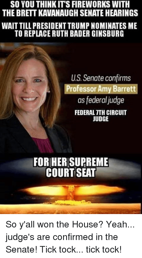 Memes, Supreme, and Yeah: SO YOU THINKIT'S FIREWORKS WITH  THE BRETT KAVANAUGH SENATE HEARINGS  WAIT TILL PRESIDENT TRUMP NOMINATES ME  TO REPLACE RUTH BADER GINSBURG  US. Senate confirms  Professor Amy Barrett  as federal judge  FEDERAL TTH CIRCUIT  JUDGE  FORHER SUPREME  COURT SEAT So y'all won the House? Yeah... judge's are confirmed in the Senate! Tick tock... tick tock!
