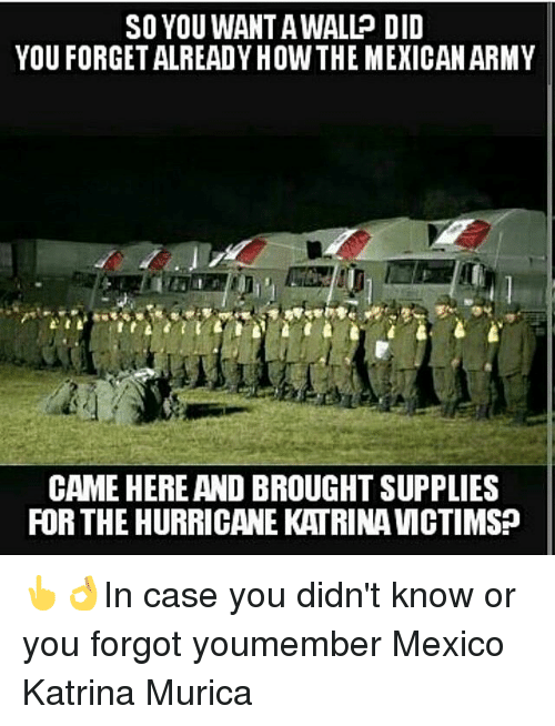 Hurrican: SO YOU WAN TAWALL DID  YOU FORGETALREADYHOWTHE MEXICAN ARMY  CAME HERE AND BROUGHT SUPPLIES  FOR THE HURRICANE KATRINA VMCTIMS? 👆👌In case you didn't know or you forgot youmember Mexico Katrina Murica