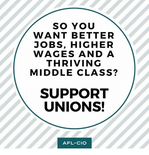 afl: SO YOU  WANT BETTER  JOBS, HIGHER  WAGES AND A  THRIVING  MIDDLE CLASS?  SUPPORT  UNIONS!  AFL-CIO