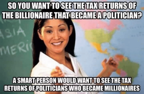 Mers: SO YOU WANT TO SEETHETAX RETURNS OF  THE BILLIONAIRE THAT BECAME A POLITICIAN?  MER  ASMARTPERSON WOULD WANT TOSEE THE TAX  RETURNS OF POLITICIANSWHO BECAME MILLIONAIRES