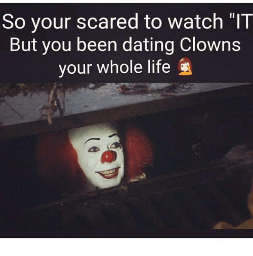 Dating, Life, and Memes: so your scared to watch  But you been dating Clowns  your whole life