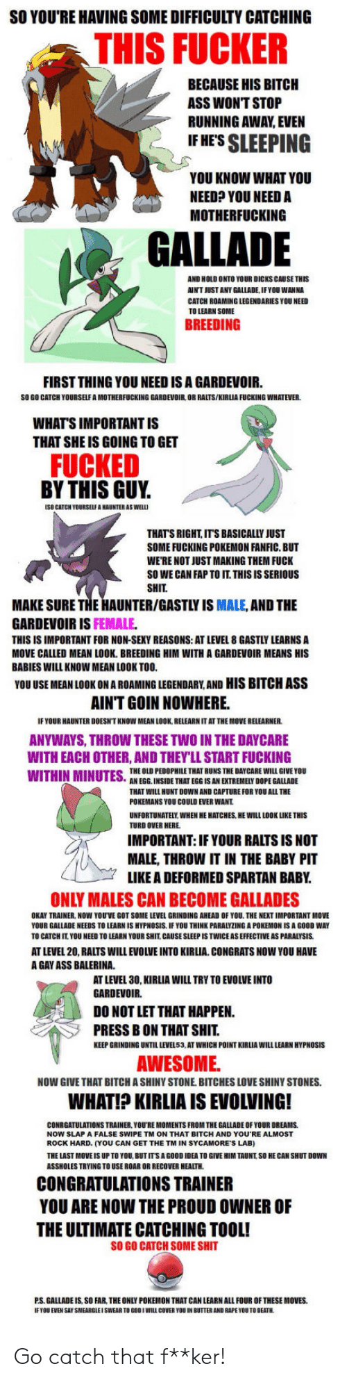 Fap To: SO YOU'RE HAVING SOME DIFFICULTY CATCHING  THIS FUCKER  BECAUSE HIS BITCH  ASS WONT STOP  RUNNING AWAY EVEN  IF HES SLEEPING  YOU KNOW WHAT YOU  NEED? YOU NEED A  MOTHERFUCKING  GALLADE  AND HOLD ONTO YOUR DICKS CAUSE THIS  AIN'T JUST ANY GALLADE, IFYOU WANNA  CATCH ROAMING LEGENDARIES YOU NEED  TO LEARN SOME  BREEDING  FIRST THING YOU NEED IS A GARDEVOIR.  SO GO CATCH YOURSELF A MOTHERFUCKING GARDEVOIR, OR RALTS/KIRLIA FUCKING WHATEVER  WHAT'S IMPORTANT IS  THAT SHE IS GOING TO GET  FUCKED  BY THIS GUY.  (SO CATCH YOURSELF A HAUNTER AS WEL  THATS RIGHT, ITS BASICALLY JUST  SOME FUCKING POKEMON FANFIC. BUT  WE'RE NOT JUST MAKING THEM FUCK  SO WE CAN FAP TO IT. THISISSERIOUS  SHIT  MAKE SURE THE HAUNTER/GASTLY IS MALE, AND THE  GARDEVOIR IS FEMALE  THIS IS IMPORTANT FOR NON-SEKY REASONS: AT LEVEL 8 GASTLY LEARNS A  MOVE CALLED MEAN LOOK. BREEDING HIM WITH A GARDEVOIR MEANS HIS  BABIES WILL KNOW MEAN LOOK TOO  YOU USE MEAN LOOK ON A ROAMING LEGENDARY,AND HIS BITCH ASS  AINT GOIN NOWHERE.  IF YOUR HAUNTER DOESN'T KNOW MEAN LOOK, RELEARN IT AT THE MOVE RELEARNER  ANYWAYS, THROW THESE TWO IN THE DAYCARE  WITH EACH OTHER, AND THEY'LL START FUCKING  THE OLD PEDOPHILE THAT RUNS THE DAY CARE WILL GIVE YOU  AN EGG. INSIDE THAT EGG IS AN EXTREMELY DOPE GALLADE  THAT WILL HUNT DOWN AND CAPTURE FOR YOU ALL THE  POKEMANS YOU COULD EVER WANT  UNFORTUNATELY WHEN HE HATCHES, HE WILL LOOK LIKE THIS  TURD OVER HERE  IMPORTANT: IF YOUR RALTS IS NOT  MALE, THROW IT IN THE BABY PIT  LIKE A DEFORMED SPARTAN BABY  ONLY MALES CAN BECOME GALLADES  OKAY TRAINER, NOW YOUVE GOT SOME LEVEL GRINDING AHEAD OF YOU THE NEXT IMPORTANT MOVE  YOUR GALLADE NEEDS TO LEARN IS HYPNOSIS IF YOU THINK PARALYZING A POKEMON IS A GOOD WAY  TO CATCH IT. YOU NEED TO LEARN YOUR SHIT, CAUSE SLEEP IS TWICE AS EFFECTIVE AS PARALYSIS  AT LEVEL 20, RALTS WILL EVOLVE INTO KIRLIA CONGRATS NOW YOU HAVE  A GAY ASS BALERINA  AT LEVEL 30, KIRLIA WILL TRY TO EVOLVE INTO  GARDEVOIR.  DO NOT LET THAT HAPPEN  PRESS B ON THAT SHIT  KEEP GRINDING UNTIL LEVEL53, AT WHICH POINT KIRLIA WILL LEARN HYPNOSIS  AWESOME  NOW GIVE THAT BITCH A SHINY STONE. BITCHES LOVE SHINY STONES.  WHAT!? KIRLIA IS EVOLVING!  CONRGATULATIONS TRAINER, YOU'RE MOMENTS FROM THE GALLADE OF YOUR DREAMS  NOW SLAP A FALSE SWIPE TM ON THAT BITCH AND YOU RE ALMOST  ROCK HARD. (YOU CAN GET THE TM IN SYCAMORE'S LAB)  THE LAST MOVE IS UP TO YOU, BUTITS A GOOD IDEA TO GIVE HIM TAUNT SO HE CAN SHUT DOWN  ASSHOLES TRYING TO USE ROAR OR RECOVER HEALTH  CONGRATULATIONS TRAINER  YOU ARE NOW THE PROUD OWNER OF  THE ULTIMATE CATCHING TOOL!  SO GO CATCH SOME SHIT  P.S. GALLADE IS, SO FAR, THE ONLY POKEMON THAT CAN LEARN ALL FOUR OF THESE MOVES.  IF TOU EVEN SAY SMEARGLEI SWEAR TO GOOIWILL COVER YOU IN BUTTER AND RAPE YOU TO DEATH Go catch that f**ker!