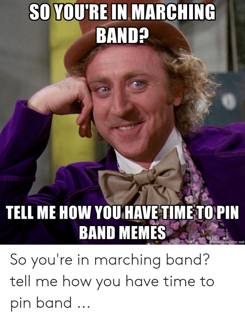 Marching Band Memes: SO YOU'RE IN MARCHING  BAND?  TELL ME HOW YOU HAVE TIME TOPIN  BAND MEMES  emegenerator.net So you're in marching band? tell me how you have time to pin band ...
