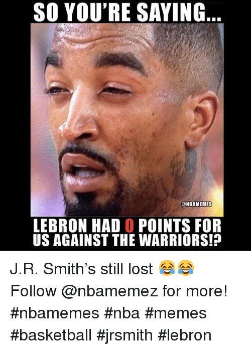 J R Smith: SO YOU'RE SAYING  @NBAMEMES  LEBRON HAD O POINTS FOR  US AGAINST THE WARRIORS!? J.R. Smith's still lost 😂😂 Follow @nbamemez for more! #nbamemes #nba #memes #basketball #jrsmith #lebron