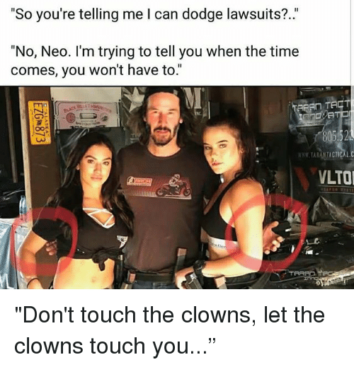 "Memes, Clowns, and Dodge: ""So you're telling me l can dodge lawsuits?.""  ""No, Neo. I'm trying to tell you when the time  comes, you won't have to.""  Nc.  TARANTACTICAL.C  LTO ""Don't touch the clowns, let the clowns touch you..."""