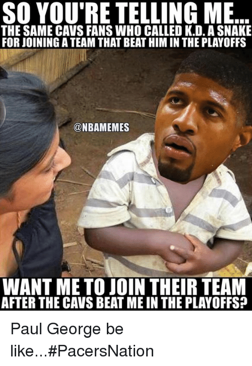 beats-me: SO YOU'RE TELLING ME  THE SAME CAVS FANS WHO CALLED K.D. ASNAKE  FOR JOININGATEAM THAT BEAT HIM IN THE PLAYOFFS  NBAMEMES  WANT ME TO JOIN THEIR TEAM  AFTER THE CAVS BEAT ME IN THE PLAYOFFS? Paul George be like...#PacersNation