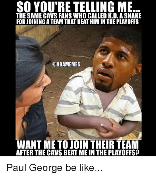 beats-me: SO YOU'RE TELLING ME  THE SAME CAVS FANS WHO CALLED K.D. ASNAKE  FORJOININGATEAM THAT BEATHIM IN THE PLAYOFFS  @NBAMEMES  WANT ME TO JOIN THEIR TEAM  AFTER THE CAVS BEAT ME IN THE PLAYOFFS? Paul George be like...