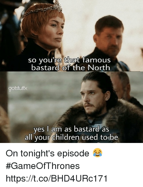 Bastardization: so you're that famous  bastard of the North  ootstuff  yes I am as bastard as  all your children used to be On tonight's episode 😂 #GameOfThrones https://t.co/BHD4URc171