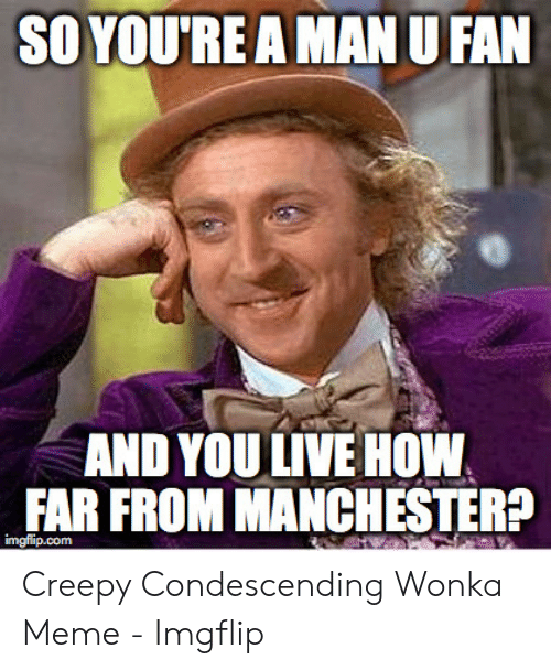 Creepy Condescending: SO YOU'REA MAN U FAN  AND YOU LIVE HOW  FAR FROM MANCHESTER?  imgflip.com Creepy Condescending Wonka Meme - Imgflip