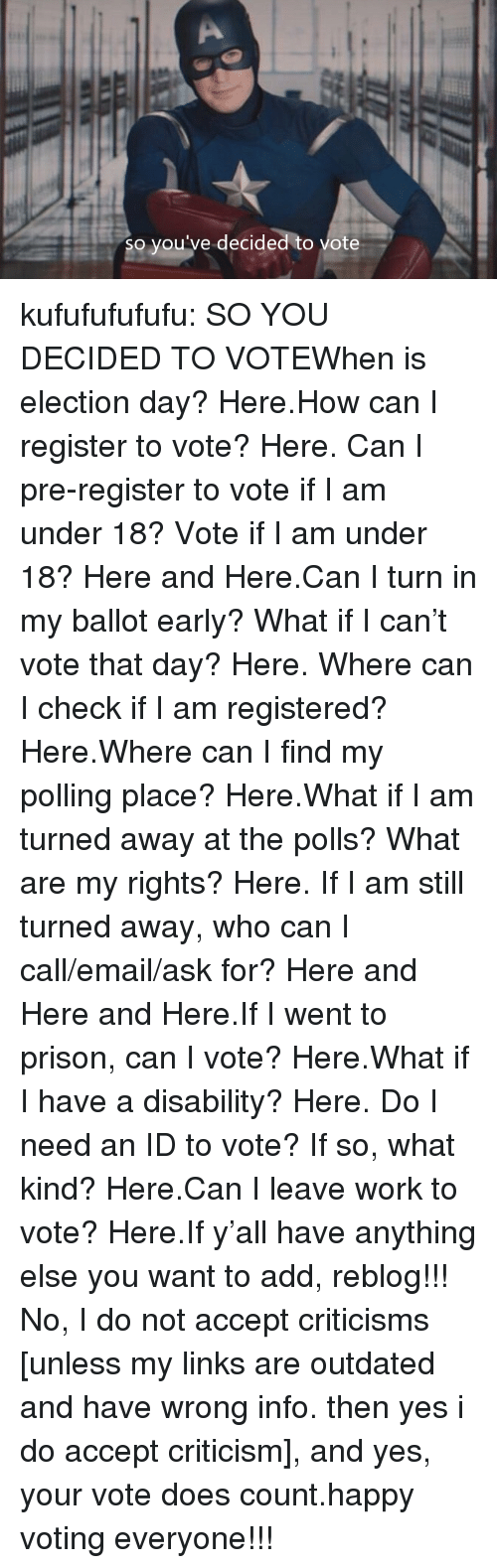 Tumblr, Twitter, and Work: so you've decided to vote kufufufufufu:  SO YOU DECIDED TO VOTEWhen is election day? Here.How can I register to vote? Here.Can I pre-register to vote if I am under 18? Vote if I am under 18? Here and Here.Can I turn in my ballot early? What if I can't vote that day? Here.Where can I check if I am registered? Here.Where can I find my polling place? Here.What if I am turned away at the polls? What are my rights? Here.If I am still turned away, who can I call/email/ask for? Here and Here and Here.If I went to prison, can I vote? Here.What if I have a disability? Here.Do I need an ID to vote? If so, what kind? Here.Can I leave work to vote? Here.If y'all have anything else you want to add, reblog!!! No, I do not accept criticisms [unless my links are outdated and have wrong info. then yes i do accept criticism], and yes, your vote does count.happy voting everyone!!!