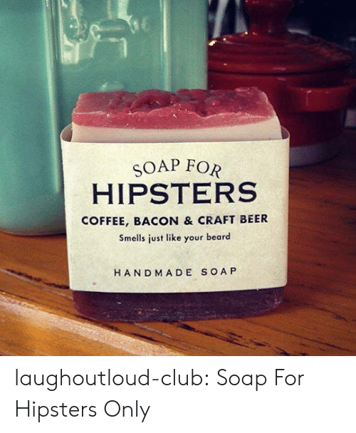 Beard, Beer, and Club: SOAP FOR  HIPSTERS  COFFEE, BACON & CRAFT BEER  Smells just like your beard  HAND MADE SOA P laughoutloud-club:  Soap For Hipsters Only