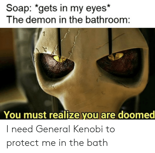 Soap, Demon, and You: Soap: *gets in my eyes  The demon in the bathroom:  You must realize you are doomed I need General Kenobi to protect me in the bath