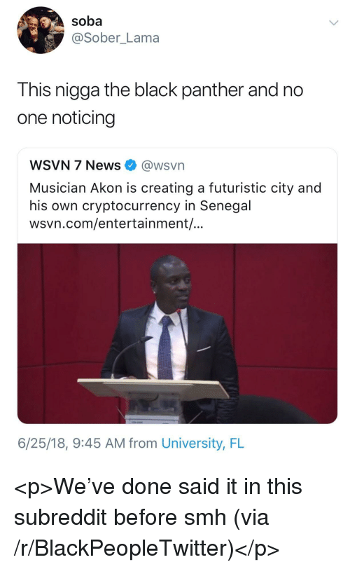 Akon: soba  @Sober_Lama  This nigga the black panther and no  one noticing  WSVN 7 News @wsvn  Musician Akon is creating a futuristic city and  his own cryptocurrency in Senegal  wsvn.com/entertainment/  6/25/18, 9:45 AM from University, FL <p>We've done said it in this subreddit before smh (via /r/BlackPeopleTwitter)</p>