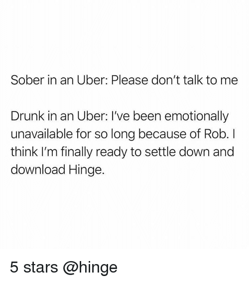 settle down: Sober in an Uber: Please don't talk to me  Drunk in an Uber: I've been emotionally  unavailable for so long because of Rob. I  think I'm finally ready to settle down and  download Hinge. 5 stars @hinge