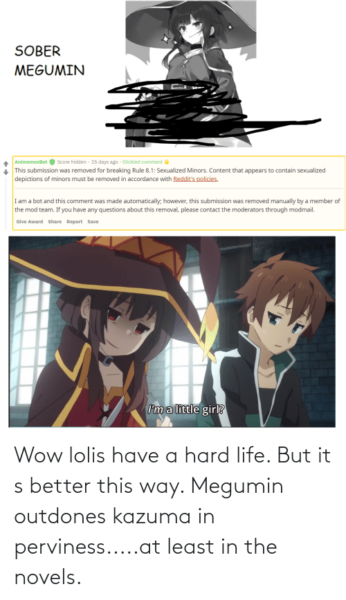 accordance: SOBER  MEGUMIN  Score hidden · 25 days ago · Stickied comment O  AnimemesBot  This submission was removed for breaking Rule 8.1: Sexualized Minors. Content that appears to contain sexualized  depictions of minors must be removed in accordance with Reddit's policies.  I am a bot and this comment was made automatically; however, this submission was removed manually by a member of  the mod team. If you have any questions about this removal, please contact the moderators through modmail.  Give Award Share Report Save  I'm a little girl? Wow lolis have a hard life. But it s better this way. Megumin outdones kazuma in perviness.....at least in the novels.