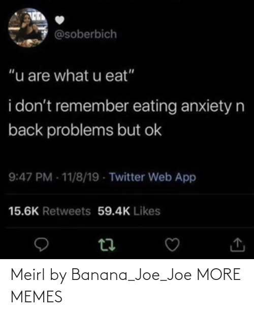 "OK: @soberbich  ""u are what u eat""  i don't remember eating anxietyn  back problems but ok  9:47 PM - 11/8/19 - Twitter Web App  15.6K Retweets 59.4K Likes Meirl by Banana_Joe_Joe MORE MEMES"