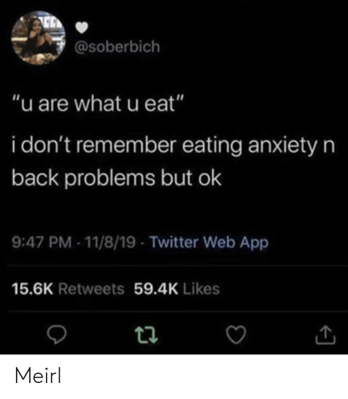"problems: @soberbich  ""u are what u eat""  i don't remember eating anxietyn  back problems but ok  9:47 PM - 11/8/19 - Twitter Web App  15.6K Retweets 59.4K Likes Meirl"