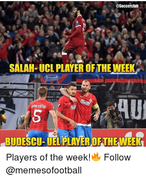 Memes, 🤖, and Player: @Soccerclub  SALAH-UCL PLAYER OFTHE WEEK  pinil  BUDESCU- UEL PLAYER OF THE WEEK Players of the week!🔥 Follow @memesofootball
