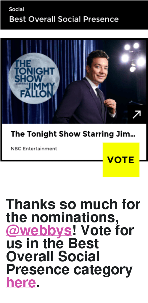 """Jimmy Fallon, Target, and Best: Social  Best Overall Social Presence  THE  ONIGHT  HO  JIMMY  FALLON  The Tonight Show Starring Jim  NBC Entertainment  VOTE- <h2>Thanks so much for the nominations, <a href=""""https://tmblr.co/mQsUVpTni3eNjuQ7GjkLkFw"""" target=""""_blank"""">@webbys</a>! Vote for us in the Best Overall Social Presence category <a href=""""https://vote.webbyawards.com/PublicVoting#/2017/social/features/best-overall-social-presence"""" target=""""_blank"""">here</a>.</h2>"""