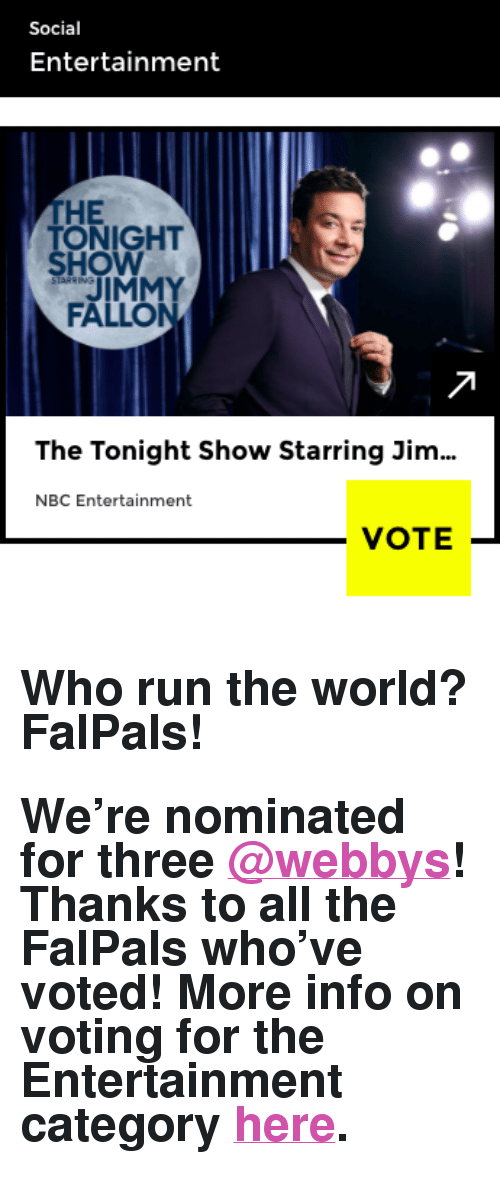 """Jimmy Fallon, Run, and Target: Social  Entertainment  THE  ONIGHT  HOW  JIMMY  FALLON  The Tonight Show Starring Jim  NBC Entertainment  VOTE- <h2>Who run the world? FalPals!</h2><h2>We&rsquo;re nominated for three <a class=""""tumblelog"""" href=""""https://tmblr.co/mQsUVpTni3eNjuQ7GjkLkFw"""" target=""""_blank"""">@webbys</a>! Thanks to all the FalPals who&rsquo;ve voted! More info on voting for the Entertainment category <a href=""""https://vote.webbyawards.com/PublicVoting#/2017/social/features/best-overall-social-presence"""" target=""""_blank"""">here</a>.</h2>"""