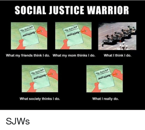 I Think I Do: SOCIAL JUSTICE WARRIOR  is  What my friends think I do.  What my mom thinks I do.  What I think I do.  What society thinks I do.  What I really do <p>SJWs</p>