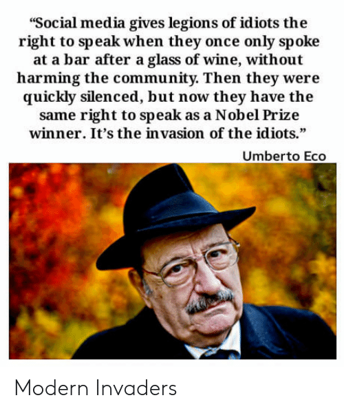 """Invaders: """"Social media gives legions of idiots the  right to speak when they once only spoke  at a bar after a glass of wine, without  harming the community. Then they were  quickly silenced, but now they have the  same right to speak as a Nobel Prize  winner. It's the in vasion of the idiots.""""  Umberto Eco Modern Invaders"""