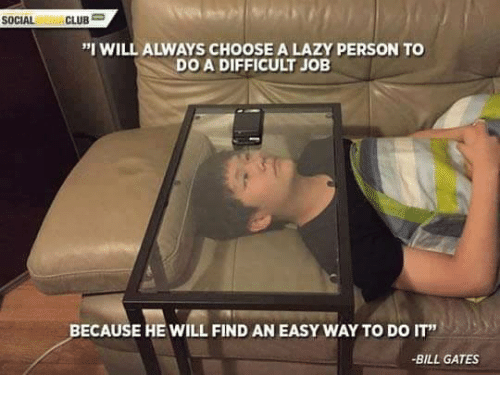 """mema: SOCIAL  MEMA  CLUB  """"I WILL ALWAYS CHOOSE A LAZY PERSON TO  DO A DIFFICULT JOB  ECAUSE HE WILL FIND AN EASY WAYTO DO IT""""  BILL GATES"""