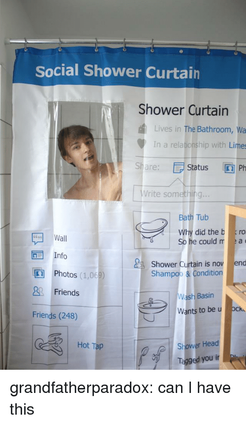 Le A: Social Shower Curtain  Shower Curtain  Lives in The Bathroom, Wa  In a relationship with Limes  Sha: Status Ph  Write something..  Bath Tub  Why did the b ro  e could r le a  Wall  Info  Shower Curtain is nov end  In  Photos (1,068)  Friends  Shampoo & Condition  Wash Basin  Wants to be u ock  Friends (248)  | Hot Tap  Shower Head  Tagged youir grandfatherparadox:  can I have this