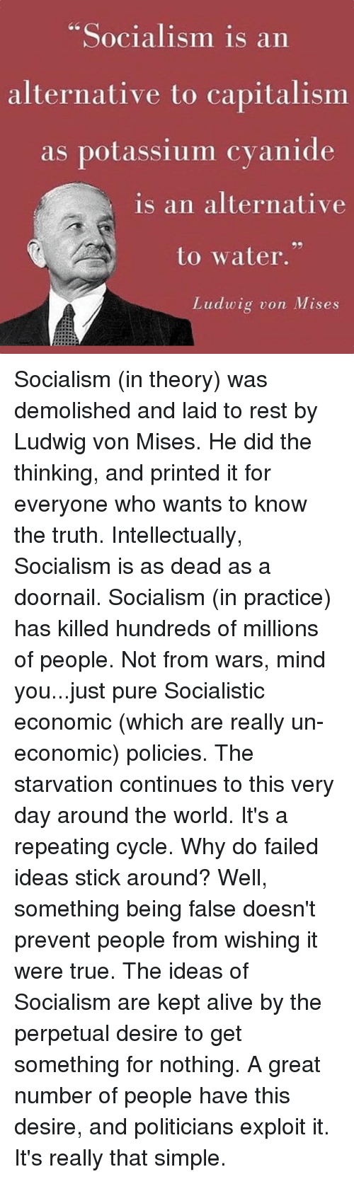 """Potassium: Socialism is an  alternative to capitalismm  as potassium cvanide  is an alternative  to water.""""  Ludwig von Mises Socialism (in theory) was demolished and laid to rest by Ludwig von Mises. He did the thinking, and printed it for everyone who wants to know the truth.  Intellectually, Socialism is as dead as a doornail.  Socialism (in practice) has killed hundreds of millions of people. Not from wars, mind you...just pure Socialistic economic (which are really un-economic) policies.  The starvation continues to this very day around the world. It's a repeating cycle.  Why do failed ideas stick around?  Well, something being false doesn't prevent people from wishing it were true.  The ideas of Socialism are kept alive by the perpetual desire to get something for nothing.   A great number of people have this desire, and politicians exploit it.  It's really that simple."""