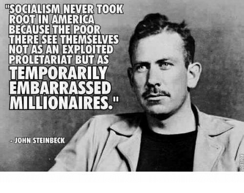 """proletariat: SOCIALISMINEVER TOOK  ROOT IN AMERICA  BECAUSE THE POOR  THERE SEE THEMSELVES  NOT AS AN EXPLOITED  PROLETARIAT BUT AS  TEMPORARILY  EMBARRASSED  MILLIONAIRES.""""  JOHN STEINBECK"""