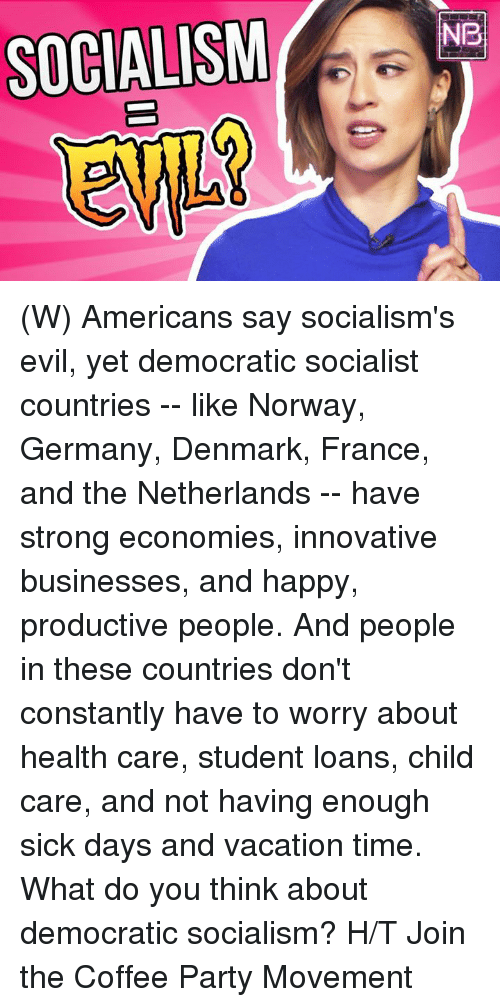innovative: SOCIALISMNe (W) Americans say socialism's evil, yet democratic socialist countries -- like Norway, Germany, Denmark, France, and the Netherlands -- have strong economies, innovative businesses, and happy, productive people. And people in these countries don't constantly have to worry about health care, student loans, child care, and not having enough sick days and vacation time.  What do you think about democratic socialism?  H/T Join the Coffee Party Movement