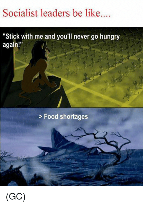 """Hungryness: Socialist leaders be like  """"Stick with me and you'll never go hungry  again!""""  Food shortages (GC)"""