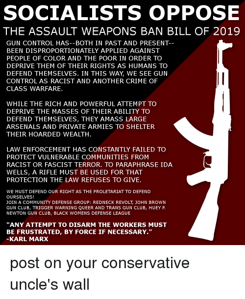 "Club, Community, and Crime: SOCIALISTS OPPOSE  THE ASSAULT WEAPONS BAN BILL OF 2019  GUN CONTROL HAS--BOTH IN PAST AND PRESENT-  BEEN DISPROPORTIONATELY APPLIED AGAINST  PEOPLE OF COLOR AND THE POOR IN ORDER TO  DEPRIVE THEM OF THEIR RIGHTS AS HUMANS TO  DEFEND THEMSELVES. IN THIS WAY, WE SEE GUN  CONTROL AS RACIST AND ANOTHER CRIME OF  CLASS WARFARE.  WHILE THE RICH AND POWERFUL ATTEMPT TO  DEPRIVE THE MASSES OF THEIR ABILITY TO  DEFEND THEMSELVES, THEY AMASS LARGE  ARSENALS AND PRIVATE ARMIES TO SHELTER  THEIR HOARDED WEALTH  LAW ENFORCEMENT HAS CONSTANTLY FAILED TO  PROTECT VULNERABLE COMMUNITIES FROM  RACIST OR FASCIST TERROR, TO PARAPHRASE IDA  WELLS, A RIFLE MUST BE USED FOR THAT  PROTECTION THE LAW REFUSES TO GIVE.  WE MUST DEFEND OUR RIGHT AS THE PROLETARIAT TO DEFEND  OURSELVES!  JOIN A COMMUNITY DEFENSE GROUP: REDNECK REVOLT, JOHN BROWN  GUN CLUB, TRIGGER WARNING QUEER AND TRANS GUN CLUB, HUEY P.  NEWTON GUN CLUB, BLACK WOMENS DEFENSE LEAGUE  ""ANY ATTEMPT TO DISARM THE WORKERS MMUST  BE FRUSTRATED, BY FORCE IF NECESSARY.""  KARL MARX"
