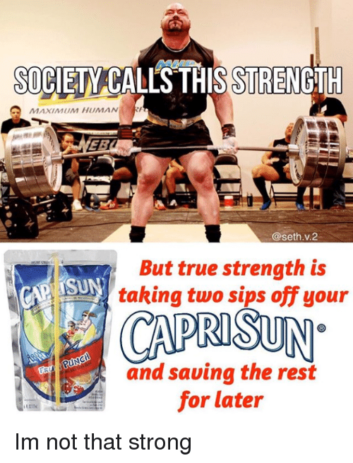 True, Strong, and Human: SOCIETY CALS THIS STREN  GTH  MAXIMUM HUMAN  EB  @seth.v.2  But true strength is  taking two sips off your  and saving the rest  for later Im not that strong
