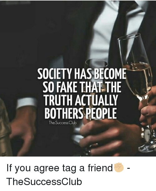 tag a friend: SOCIETY HAS BECOME  SO FAKE THAT THE  TRUTH ACTUALLY  BOTHERS PEOPLE  The Success Club If you agree tag a friend✊🏼 - TheSuccessClub