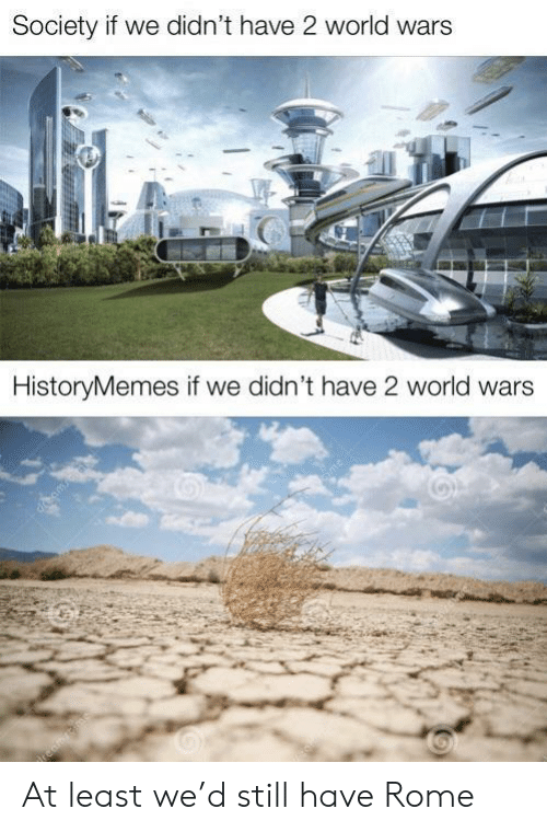 Rome: Society if we didn't have 2 world wars  HistoryMemes if we didn't have 2 world wars  cime At least we'd still have Rome
