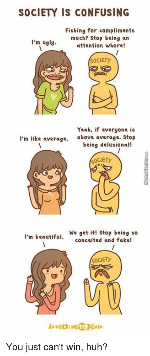 We get it, you vape: SOCIETY IS CONFUSING  Fishing for compliments  much? Stop being an  I'm ugly.  attention w  SOCIETy  Yeah, if everyone is  I'm like average. above average. Stop  being delusional!  OCIETY  I'm beautiful  We get it! Stop being so  conceited and fake!  SOCIETY  AccoRDING to DEvin You just can't win, huh?
