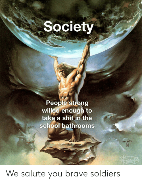 Brave Soldiers: Society  People strong  willed enough to  take a shit in the  school bathrooms  RORIS We salute you brave soldiers