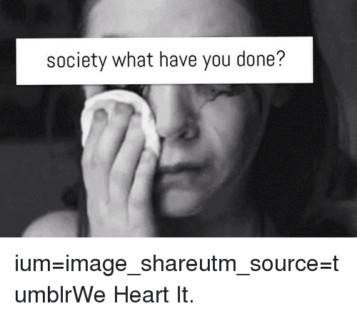 we heart it: society what have you done? ium=image_shareutm_source=tumblrWe Heart It.