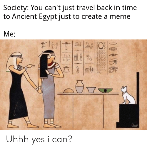 Create A Meme: Society: You can't just travel back in time  to Ancient Egypt just to create a meme  Me:  Cro  ACAENGNGNEENE  004你帖 Uhhh yes i can?