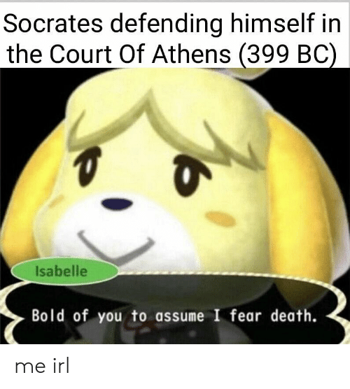 Death, Bold, and Fear: Socrates defending himself in  the Court Of Athens (399 BC)  Isabelle  Bold of you to assume I fear death. me irl