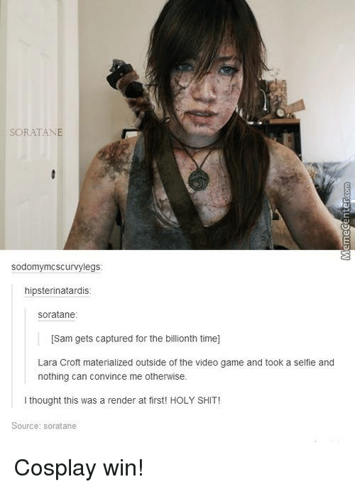 lara croft: sod  Scurvy legs  hipsterinatardis  soratane  [Sam gets captured for the billionth time]  Lara Croft materialized outside of the video game and took a selfie and  nothing can convince me otherwise.  I thought this was a render at first! HOLY SHIT!  Source: soratane Cosplay win!