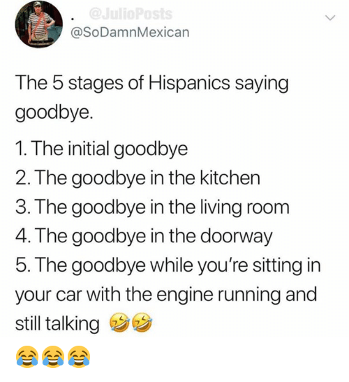 Memes, Living, and Running: @SoDamnMexican  The 5 stages of Hispanics saying  goodbye.  1. The initial goodbye  2. The goodbye in the kitchen  3. The goodbye in the living room  4. The goodbye in the doorway  5. The goodbye while you're sitting in  your car with the engine running and  still talking 😂😂😂