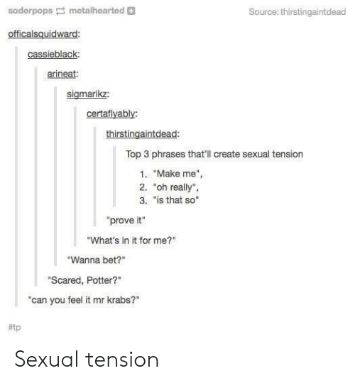 """Is That So: soderpopsmetalhearted +  Source: thirstingaintdead  officalsquidward  cassieblack  arineat:  sigmarikz:  certaflyably:  thirstingaintdead:  Top 3 phrases that'll create sexual tension  1. """"Make me"""",  2. """"oh really"""",  3. """"is that so""""  prove it""""  """"What's in it for me?""""  """"Wanna bet?""""  """"Scared, Potter?""""  """"can you feel it mr krabs?""""  Sexual tension"""