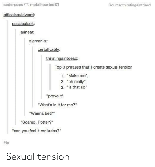 """Is That So: soderpopsmetalhearted  Source: thirstingaintdead  officalsquidward  cassieblack  rineat  sigmarikz  certaflyably:  thirstingaintdead  Top 3 phrases that'll create sexual tension  1. """"Make me""""  2. """"oh really""""  3. """"is that so""""  """"prove it""""  """"What's in it for me?""""  """"Wanna bet?""""  Scared, Potter?""""  can you feel it mr krabs?""""  Sexual tension"""